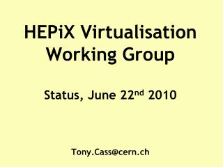 HEPiX  Virtualisation Working Group  Status, June 22 nd  2010 Tony.Cass@cern.ch