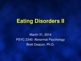 Eating Disorders II March 31, 2014 PSYC 2340: Abnormal Psychology Brett Deacon, Ph.D.
