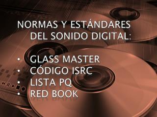 NORMAS Y ESTÁNDARES DEL SONIDO DIGITAL: GLASS MASTER CÓDIGO ISRC LISTA PQ RED BOOK