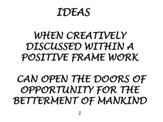 IDEAS                 WHEN CREATIVELY DISCUSSED WITHIN A POSITIVE FRAME WORK