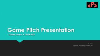 Game Pitch Presentation - Game name:  X of the RED