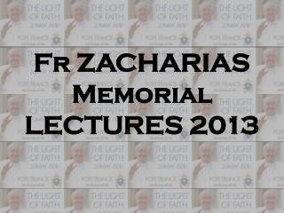 Fr ZACHARIAS Memorial  LECTURES  2013