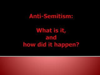 Anti-Semitism: What is it,  and  how did it happen?