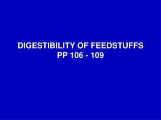 DIGESTIBILITY OF FEEDSTUFFS PP 106 - 109