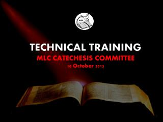TECHNICAL TRAINING MLC CATECHESIS COMMITTEE 10 October 2013