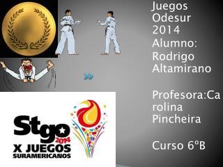 Juegos  O desur  2014 Alumno: Rodrigo Altamirano Profesora:Carolina P incheira Curso 6ºB