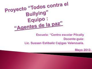 """Proyecto  """"Todos contra el  Bullying""""  Equipo  :  """" Agentes de la paz"""""""