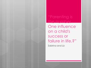 """Parenting is the number One influence on a child's success or failure in life.?"""