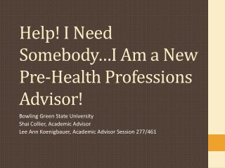 Help! I Need Somebody…I Am a New Pre-Health  P rofessions  A dvisor!