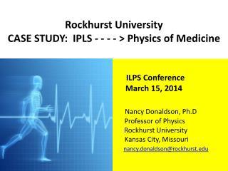 Rockhurst  University  CASE STUDY:  IPLS - - - - > Physics of Medicine