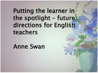 Putting the learner in the spotlight – future directions for English teachers Anne Swan