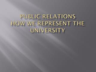 Public Relations How we Represent the University