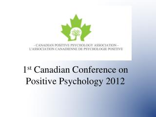 1 st  Canadian Conference on Positive Psychology 2012