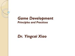 Game Development Principles and Practices Dr.   Yingcai  Xiao