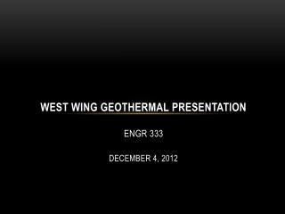 West Wing Geothermal Presentation ENGR 333 December 4, 2012