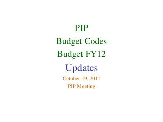 PIP  Budget Codes Budget FY12 Updates October 19, 2011 PIP Meeting