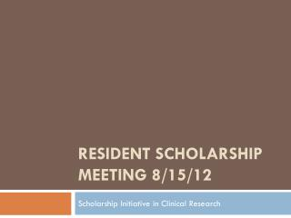 RESIDENT SCHOLARSHIP MEETING  8/15/12