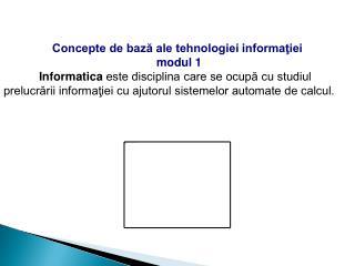 Concepte de bază ale tehnologiei informaţiei  modul 1