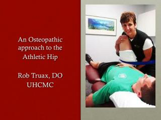 An Osteopathic approach  to the Athletic Hip Rob Truax, DO UHCMC
