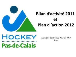 Bilan d'activité  2011  et  Plan d'action  2012 Assemblée Générale du  7 janvier 2012 Arras
