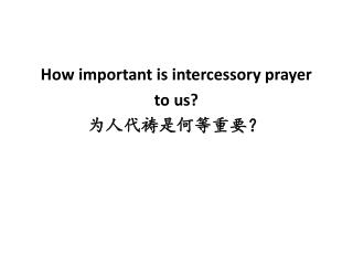 How important is intercessory prayer  to us? 为 人 代 祷 是何等重要?