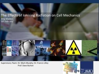 The Effects of Ionising Radiation on Cell Mechanics Greg Madden 13 th  February
