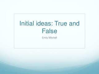 Initial ideas: True and False
