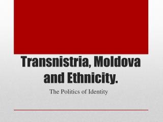 Transnistria, Moldova and Ethnicity.