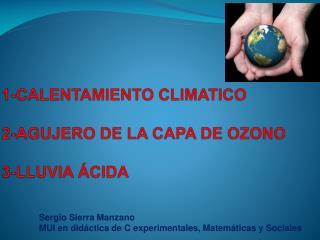 1-CALENTAMIENTO CLIMATICO 2-AGUJERO DE LA CAPA DE OZONO 3-LLUVIA ÁCIDA