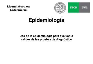 Epidemiología Uso de la epidemiología para evaluar la validez de las pruebas de diagnóstico