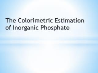 The Colorimetric  E stimation of Inorganic  P hosphate