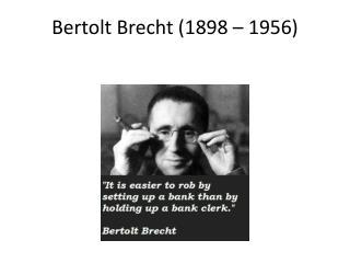 Bertolt  Brecht (1898 – 1956)