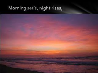 Morning set's, night rises,