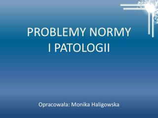 PROBLEMY NORMY  I PATOLOGII Opracowała: Monika Haligowska