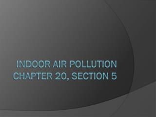 Indoor Air Pollution Chapter 20, Section 5