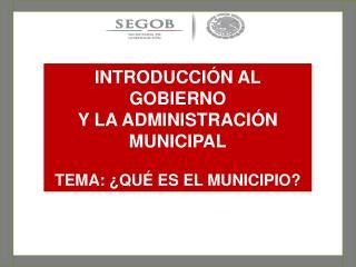 INTRODUCCIÓN AL GOBIERNO  Y LA ADMINISTRACIÓN MUNICIPAL TEMA:  ¿QUÉ ES EL MUNICIPIO?