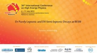 Dr  Purely  Leptonic  and D0 Semi- leptonic  Decays at BESIII Presenter :  Ronald Poling