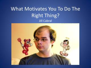 What Motivates You To Do The Right Thing? Jill Cabral