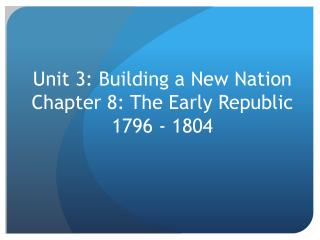 Unit 3: Building a New Nation  Chapter 8: The Early Republic 1796 - 1804