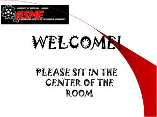 WELCOME! PLEASE SIT IN THE CENTER OF THE ROOM