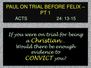 PAUL ON TRIAL BEFORE FELIX – PT 1 ACTS 						    24: 13-15