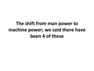 The shift from man power to machine power; we said there have been 4 of these