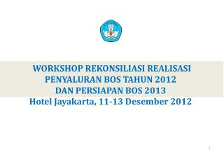 WORKSHOP REKONSILIASI REALISASI PENYALURAN BOS TAHUN 2012  DAN PERSIAPAN BOS 2013