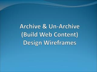 Archive & Un-Archive (Build Web Content) Design Wireframes