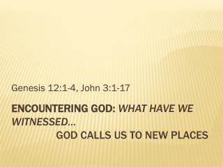 Encountering God:  What have we witnessed… God  Calls us to New Places