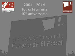 2004 – 2 014 10.  urteurrena 10º aniversario