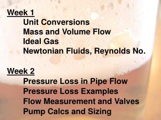 Week 1 	Unit Conversions 	Mass and Volume Flow Ideal  Gas 	Newtonian Fluids, Reynolds No . Week 2