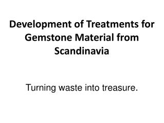 Development of Treatments for Gemstone Material from Scandinavia Turning  waste into treasure .