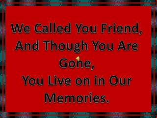 We Called You Friend, And Though You Are Gone, You Live on in Our Memories.