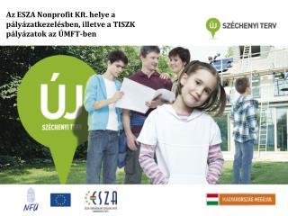 Az ESZA Nonprofit Kft. helye a pályázatkezelésben, illetve a TISZK pályázatok az  ÚMFT-ben